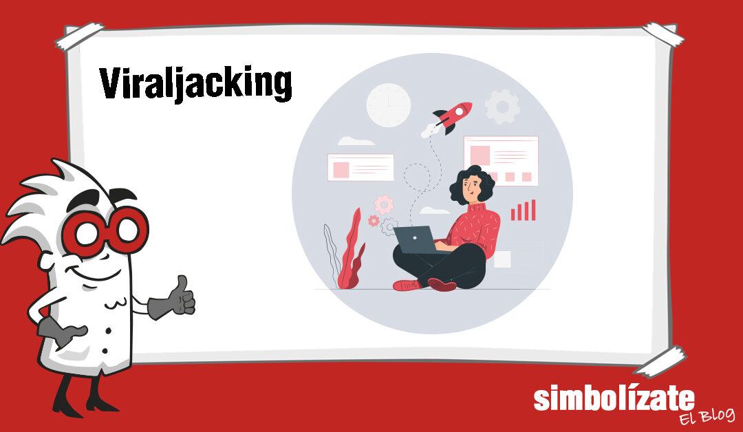 ¿Qué es el viraljacking? Consejos para utilizar viraljacking para tu marca